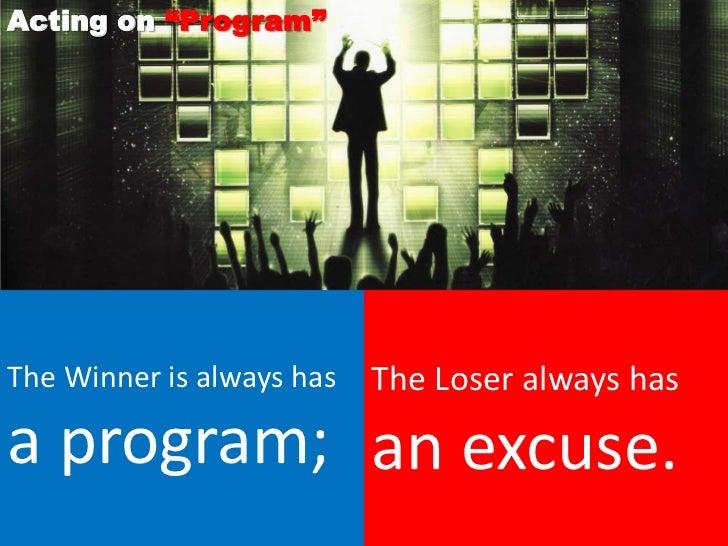 "Acting on ""Program""The Winner is always has   The Loser always hasa program; an excuse."