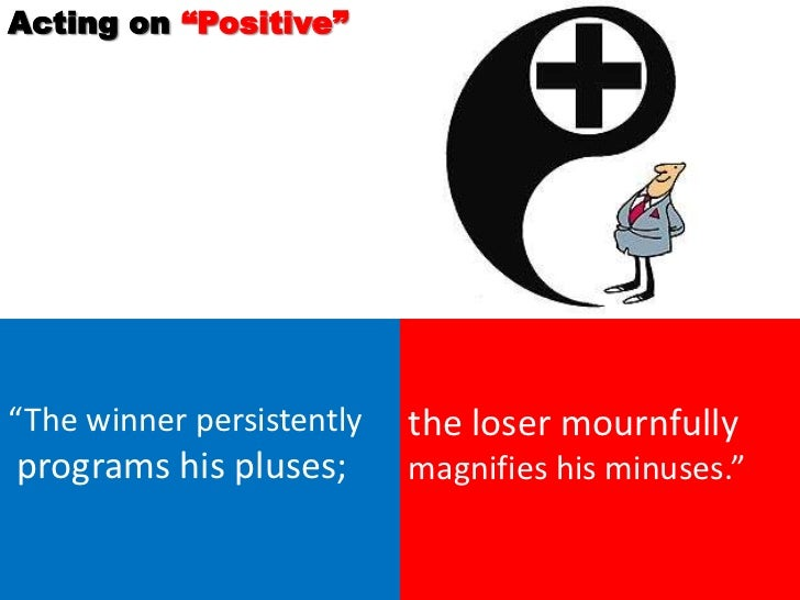 """Acting on """"Positive""""""""The winner persistently   the loser mournfullyprograms his pluses;       magnifies his minuses."""""""