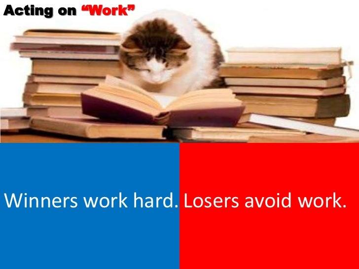 """Acting on """"Work""""Winners work hard. Losers avoid work."""