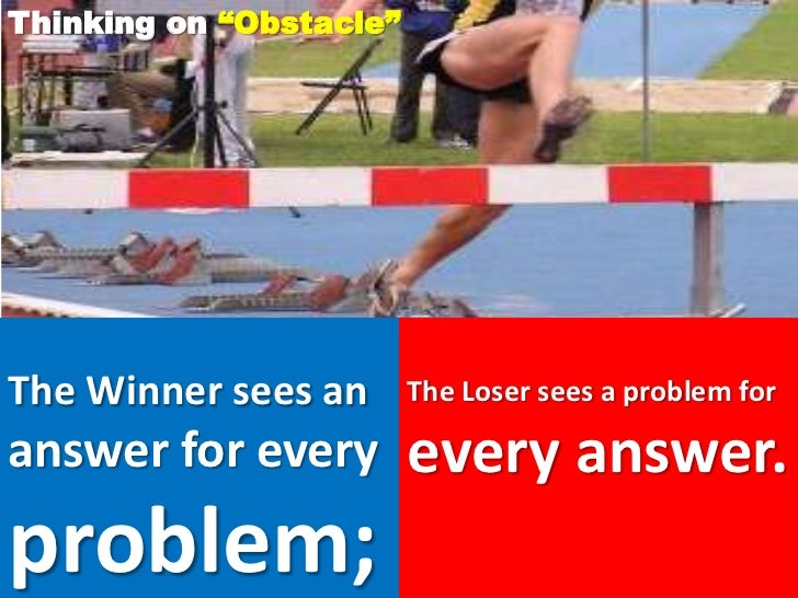 """Thinking on """"Obstacle""""The Winner sees an       The Loser sees a problem foranswer for every         every answer.problem;"""