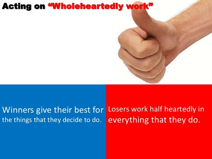 """Acting on """"Wholeheartedly work""""Winners give their best for Losers work half heartedly inthe things that they decide to do...."""