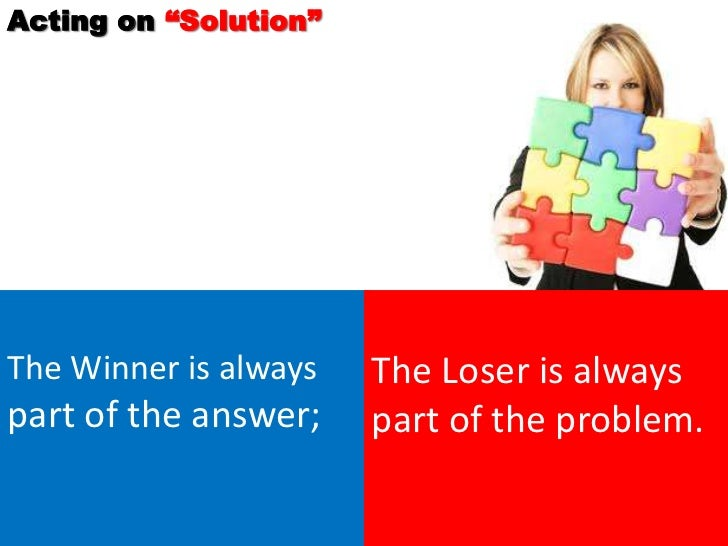 """Acting on """"Solution""""The Winner is always   The Loser is alwayspart of the answer;    part of the problem."""