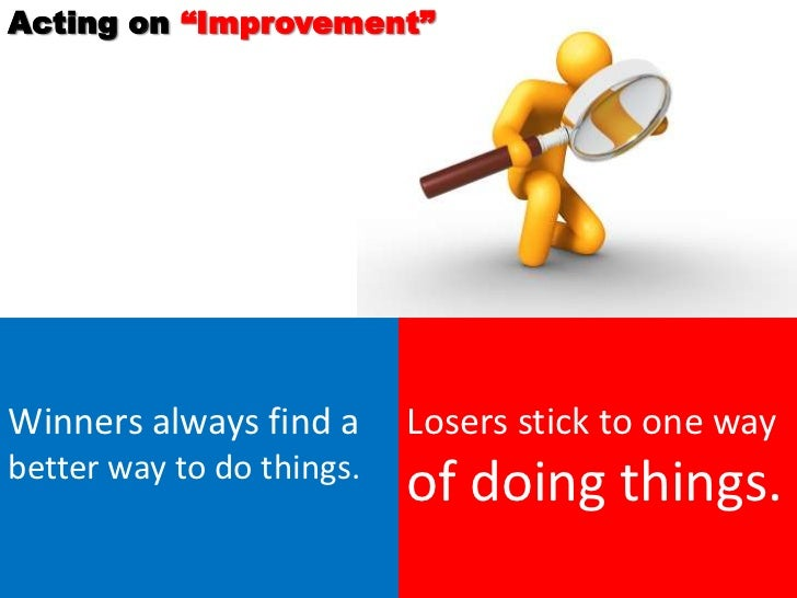 """Acting on """"Improvement""""Winners always find a      Losers stick to one waybetter way to do things.                         ..."""