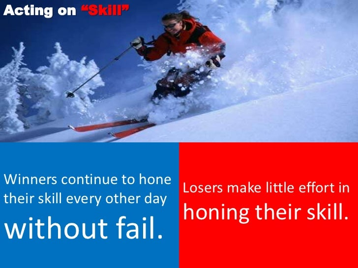 """Acting on """"Skill""""Winners continue to hone                            Losers make little effort intheir skill every other d..."""