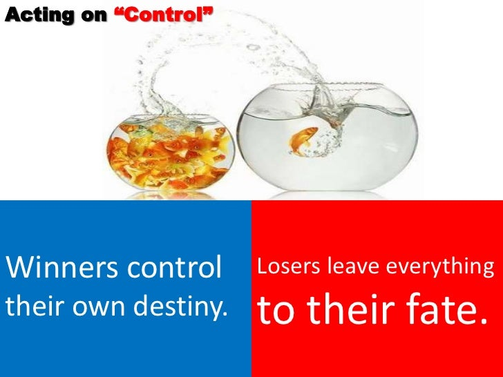 """Acting on """"Control""""Winners control       Losers leave everythingtheir own destiny.    to their fate."""