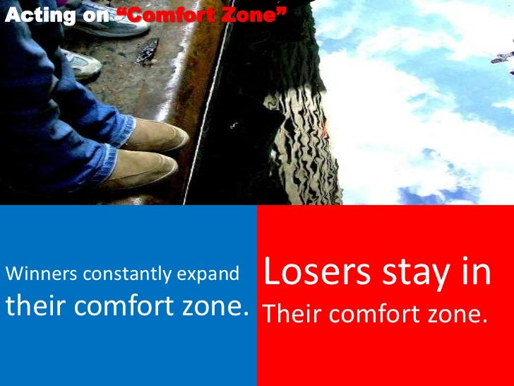 """Acting on """"Comfort Zone""""Winners constantly expand   Losers stay intheir comfort zone. Their comfort zone."""
