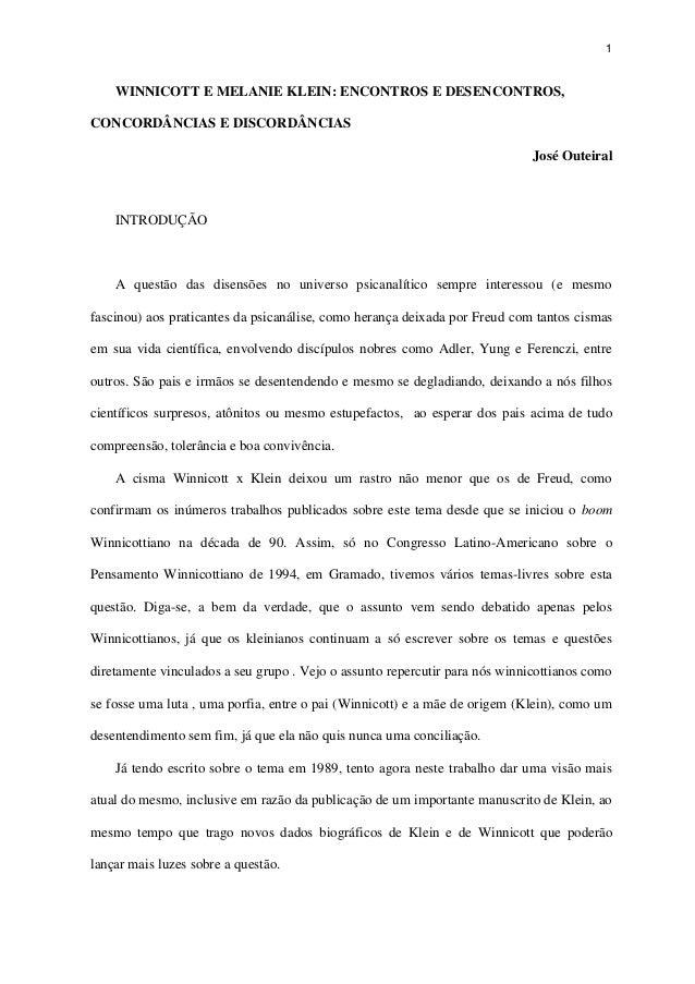 1 WINNICOTT E MELANIE KLEIN: ENCONTROS E DESENCONTROS, CONCORDÂNCIAS E DISCORDÂNCIAS José Outeiral INTRODUÇÃO A questão da...