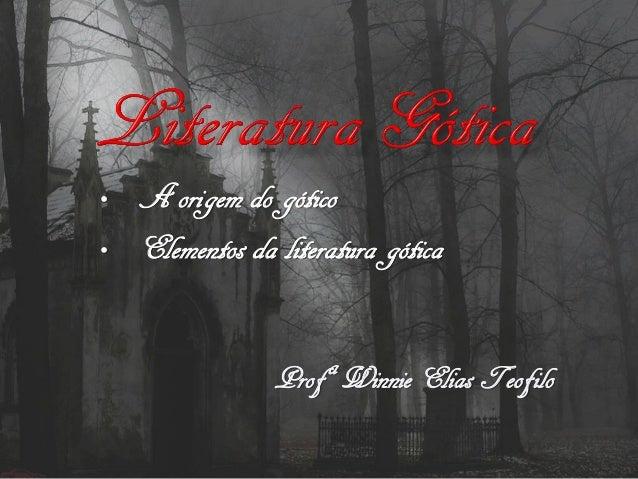 • A origem do gótico • Elementos da literatura gótica ProfªWinnie Elias Teofilo