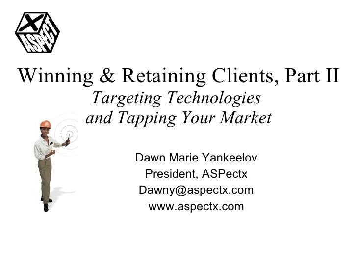 Winning & Retaining Clients, Part II Targeting Technologies  and Tapping Your Market Dawn Marie Yankeelov President, ASPec...
