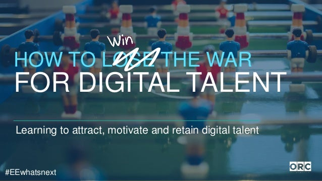 #EEwhatsnext Learning to attract, motivate and retain digital talent HOW TO LOSE THE WAR FOR DIGITAL TALENT
