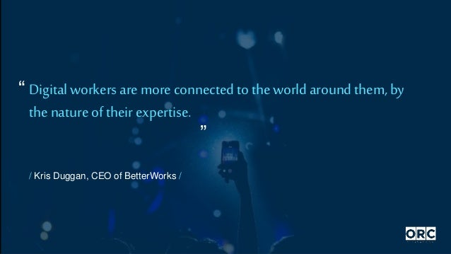 / Kris Duggan, CEO of BetterWorks / Digital workers are more connectedto the world aroundthem, by thenature of their exper...