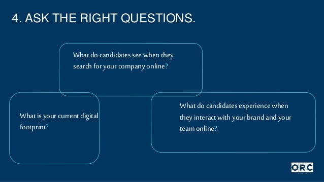 4. ASK THE RIGHT QUESTIONS. What isyour current digital footprint? What do candidates see when they search for your compan...
