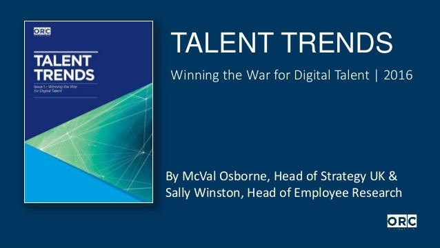 TALENT TRENDS Winning the War for Digital Talent | 2016 By McVal Osborne, Head of Strategy UK & Sally Winston, Head of Emp...
