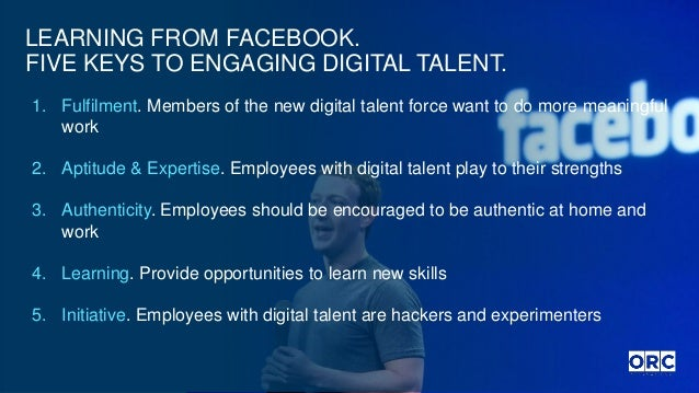 LEARNING FROM FACEBOOK. FIVE KEYS TO ENGAGING DIGITAL TALENT. 1. Fulfilment. Members of the new digital talent force want ...
