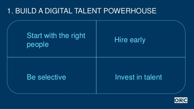 1. BUILD A DIGITAL TALENT POWERHOUSE Hire early Be selective Invest in talent Start with the right people