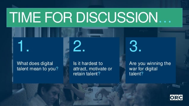 TIME FOR DISCUSSION… What does digital talent mean to you? 1. Is it hardest to attract, motivate or retain talent? 2. Are ...