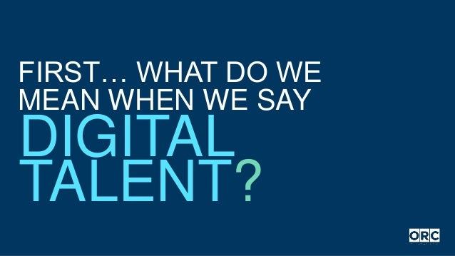 FIRST… WHAT DO WE MEAN WHEN WE SAY DIGITAL TALENT?