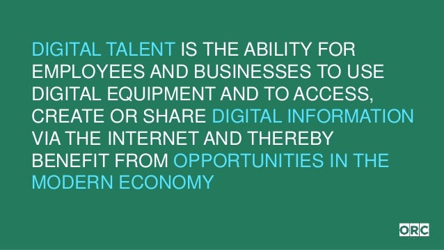 DIGITAL TALENT IS THE ABILITY FOR EMPLOYEES AND BUSINESSES TO USE DIGITAL EQUIPMENT AND TO ACCESS, CREATE OR SHARE DIGITAL...