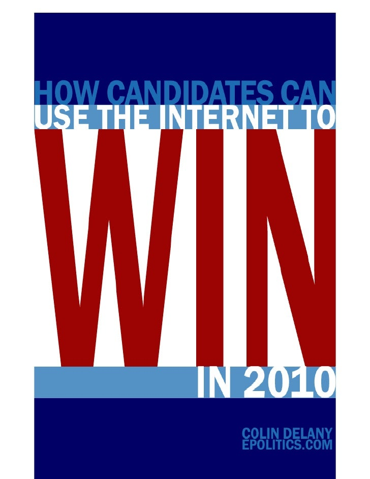 How Candidates Can Use the Internet to Win in 2010 By Colin Delany Epolitics.com     Table of Contents  1. Introduction: U...
