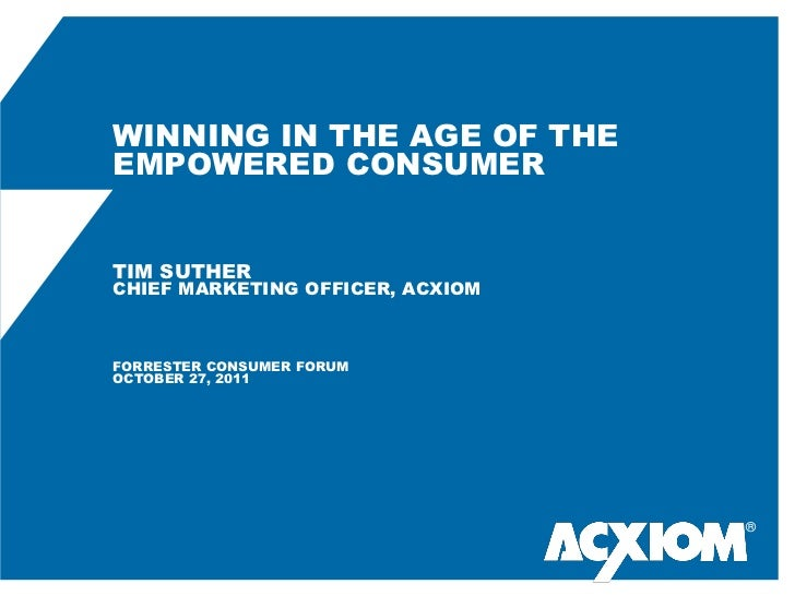 WINNING IN THE AGE OF THEEMPOWERED CONSUMERTIM SUTHERCHIEF MARKETING OFFICER, ACXIOMFORRESTER CONSUMER FORUMOCTOBER 27, 20...