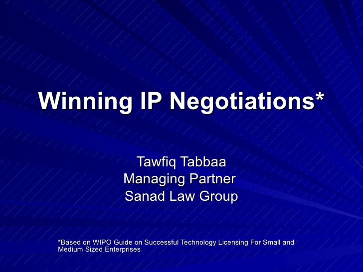 Winning IP Negotiations* Tawfiq Tabbaa Managing Partner  Sanad Law Group *Based on WIPO Guide on Successful Technology Lic...
