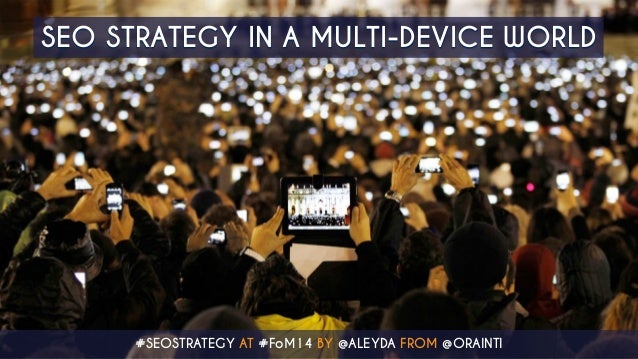 SEO STRATEGY IN A MULTI-DEVICE WORLD  #SEOSTRATEGY AT #FoM14 BY @ALEYDA FROM @ORAINTI