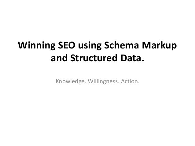 Winning SEO using Schema Markup and Structured Data. Knowledge. Willingness. Action.