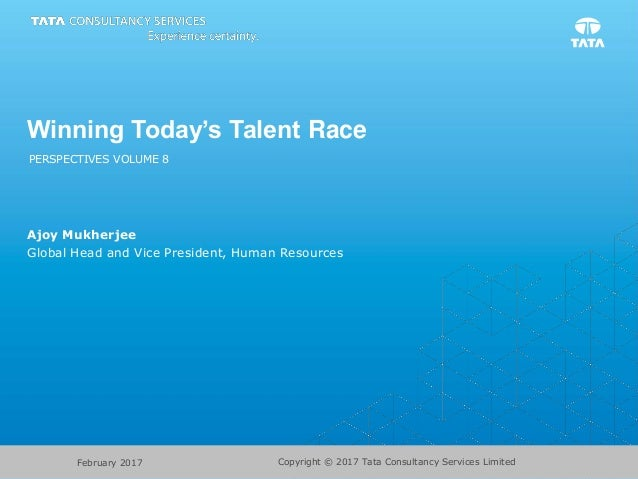 Winning Today's Talent Race PERSPECTIVES VOLUME 8 Ajoy Mukherjee Global Head and Vice President, Human Resources Copyright...