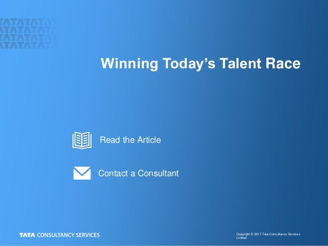 Copyright © 2017 Tata Consultancy Services Limited Winning Today's Talent Race Contact a Consultant Read the Article