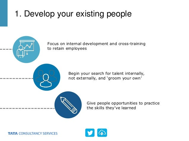 Focus on internal development and cross-training to retain employees Begin your search for talent internally, not external...