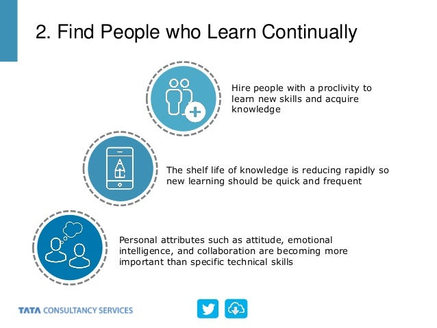 Hire people with a proclivity to learn new skills and acquire knowledge The shelf life of knowledge is reducing rapidly so...