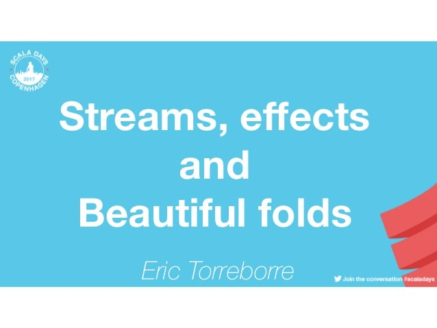 Streams, effects and Beautiful folds Eric Torreborre