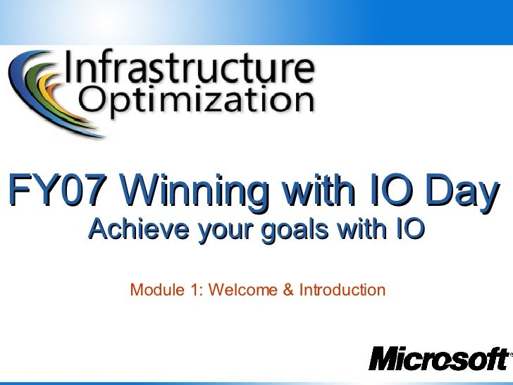 FY07 Winning with IO Day   Achieve your goals with IO Module 1: Welcome & Introduction
