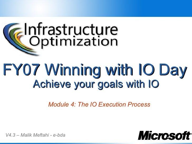 FY07 Winning with IO Day   Achieve your goals with IO V4.3 – Malik Meftahi - e-bda Module 4: The IO Execution Process