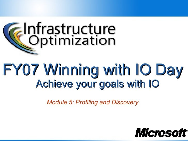 FY07 Winning with IO Day     Achieve your goals with IO       Module 5: Profiling and Discovery