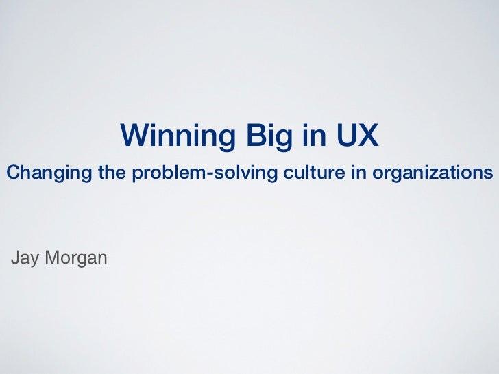 Winning Big in UXChanging the problem-solving culture in organizationsJay Morgan