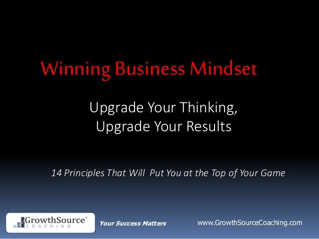 Your Success Matters www.GrowthSourceCoaching.com Upgrade Your Thinking, Upgrade Your Results Winning Business Mindset 14 ...