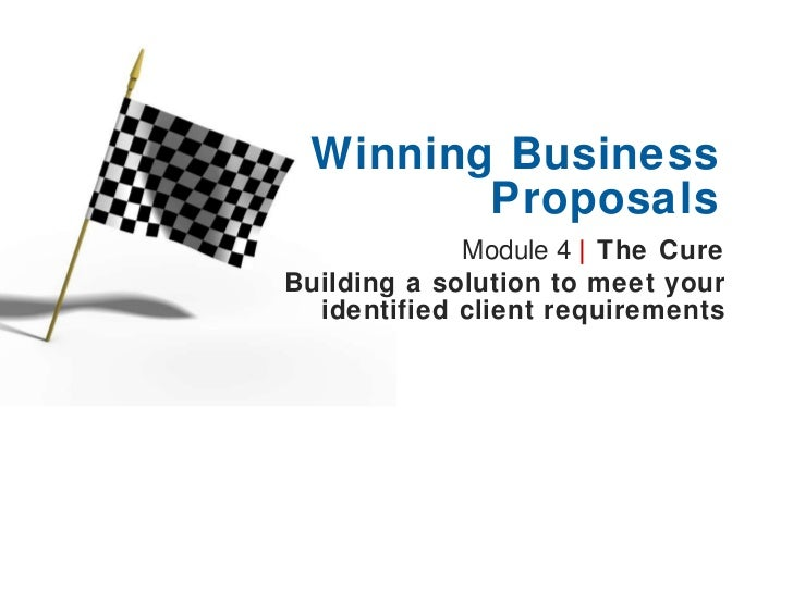 Module 4  |   The Cure Building a solution to meet your identified client requirements Winning Business Proposals