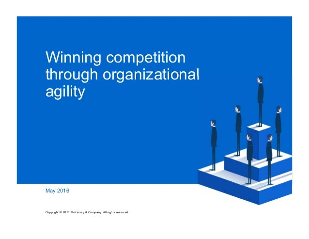 Winning competition through organizational agility May 2016 Copyright © 2016 McKinsey & Company. All rights reserved.