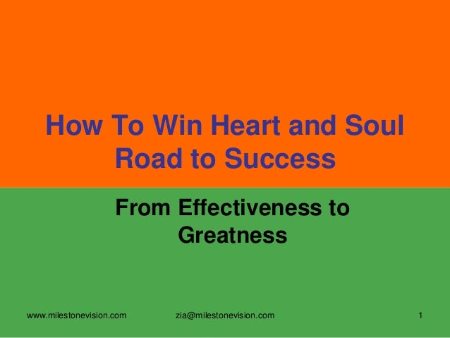 How To Win Heart and Soul Road to Success From Effectiveness to Greatness  www.milestonevision.com  zia@milestonevision.co...