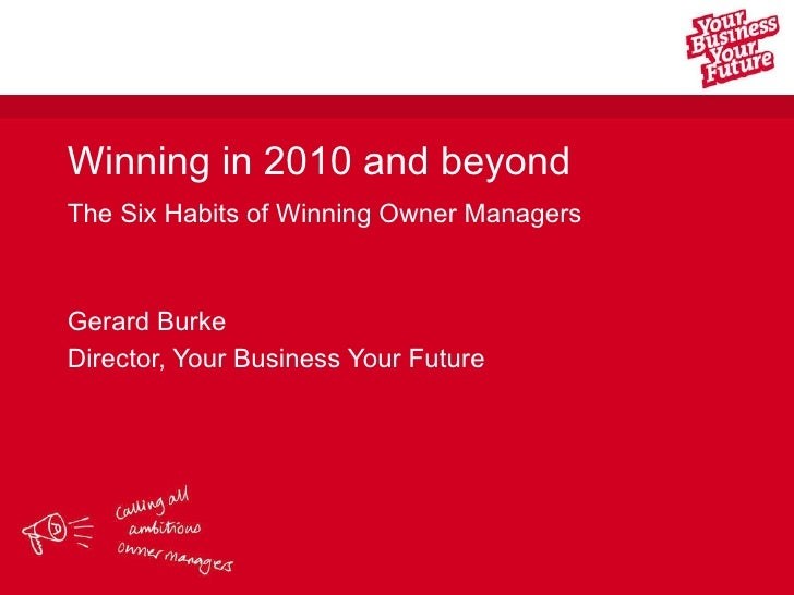 Winning in 2010 and beyond The Six Habits of Winning Owner Managers Gerard Burke Director, Your Business Your Future
