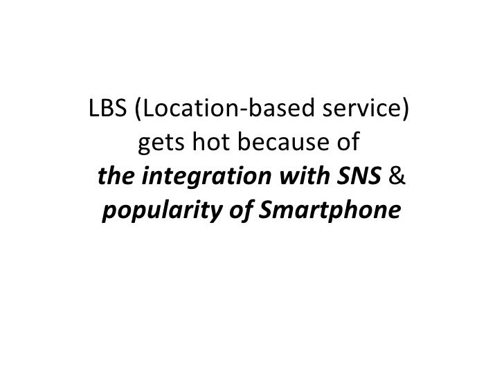 LBS (Location-based service)  gets hot because of  the integration with SNS  &  popularity of Smartphone