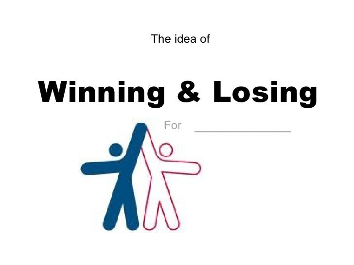 Winning & Losing The idea of  For   ___________