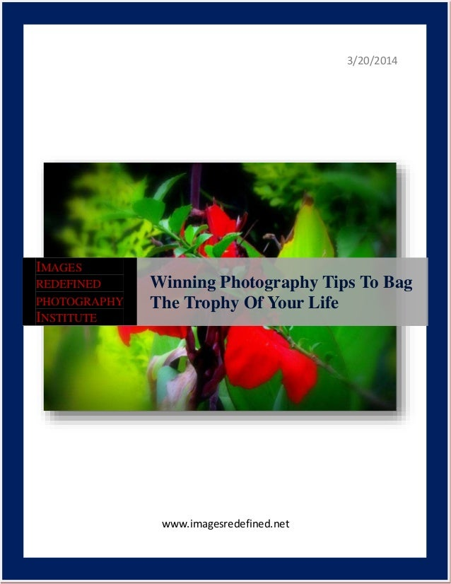 3/20/2014 www.imagesredefined.net IMAGES REDEFINED PHOTOGRAPHY INSTITUTE Winning Photography Tips To Bag The Trophy Of You...
