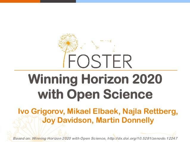 Winning Horizon 2020 with Open Science Ivo Grigorov, Mikael Elbaek, Najla Rettberg, Joy Davidson, Martin Donnelly Based on...