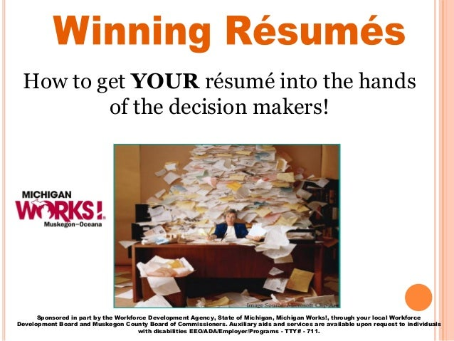 How to get YOUR résumé into the hands of the decision makers! Sponsored in part by the Workforce Development Agency, State...