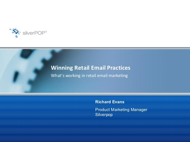 Winning Retail Email Practices What's working in retail email marketing Richard Evans Product Marketing Manager Silverpop