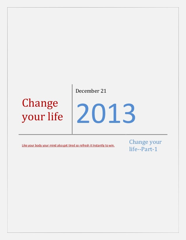 December 21  Change your life  2013  Like your body your mind also get tired so refresh it Instantly to win.  Change your ...