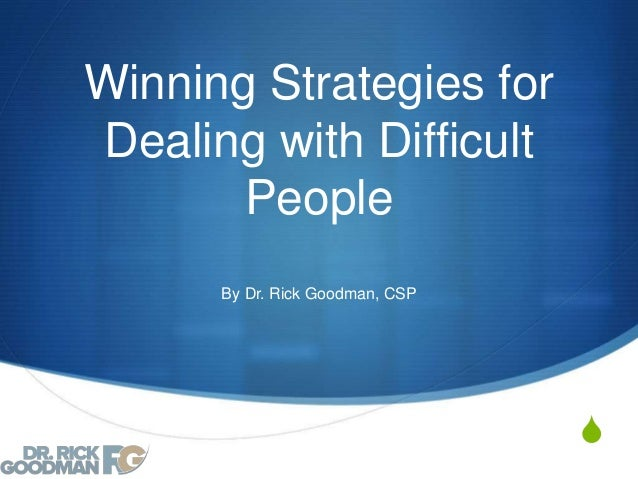 S Winning Strategies for Dealing with Difficult People By Dr. Rick Goodman, CSP