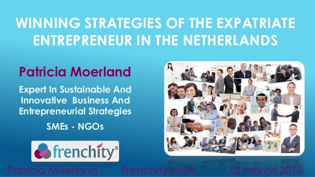 WINNING STRATEGIES OF THE EXPATRIATE ENTREPRENEUR IN THE NETHERLANDS Patricia Moerland Expert In Sustainable And Innovativ...